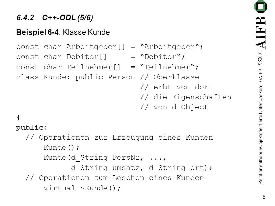RelationentheorieObjektorientierte Datenbanken  AIFB SS2001 5 6.4.2 C++-ODL (5/6) Beispiel 6-4: Klasse Kunde const char_Arbeitgeber[] = Arbeitgeber ; const char_Debitor[] = Debitor ; const char_Teilnehmer[] = Teilnehmer ; class Kunde: public Person // Oberklasse // erbt von dort // die Eigenschaften // von d_Object { public: // Operationen zur Erzeugung eines Kunden Kunde(); Kunde(d_String PersNr,..., d_String umsatz, d_String ort); // Operationen zum Löschen eines Kunden virtual ~Kunde();