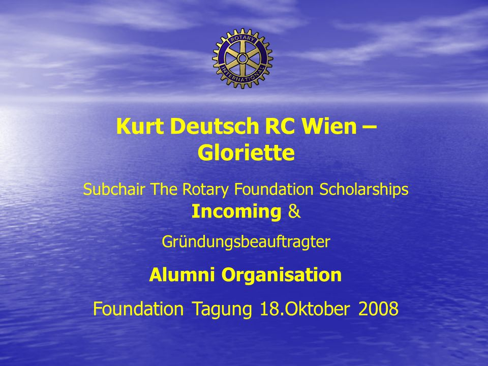 Kurt Deutsch RC Wien – Gloriette Subchair The Rotary Foundation Scholarships Incoming & Gründungsbeauftragter Alumni Organisation Foundation Tagung 18.Oktober 2008