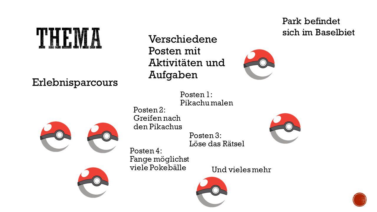 Erlebnisparcours Verschiedene Posten mit Aktivitäten und Aufgaben Posten 1: Pikachu malen Posten 2: Greifen nach den Pikachus Posten 3: Löse das Rätsel Posten 4: Fange möglichst viele Pokebälle Park befindet sich im Baselbiet Und vieles mehr