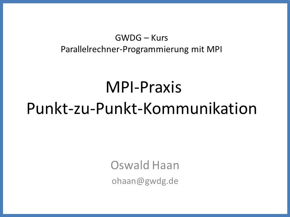 GWDG – Kurs Parallelrechner-Programmierung mit MPI MPI-Praxis Punkt-zu-Punkt-Kommunikation Oswald Haan ohaan@gwdg.de