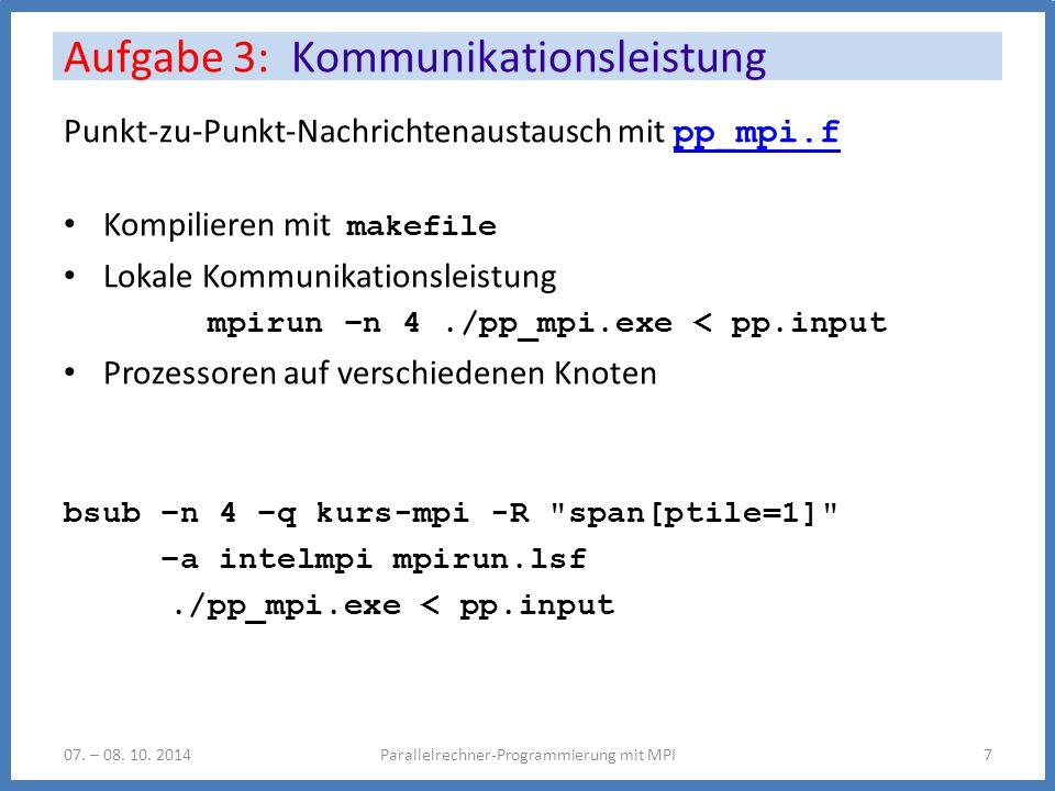 Punkt-zu-Punkt-Nachrichtenaustausch mit pp_mpi.f pp_mpi.f Kompilieren mit makefile Lokale Kommunikationsleistung mpirun –n 4./pp_mpi.exe < pp.input Prozessoren auf verschiedenen Knoten bsub –n 4 –q kurs-mpi -R span[ptile=1] –a intelmpi mpirun.lsf./pp_mpi.exe < pp.input Aufgabe 3: Kommunikationsleistung Parallelrechner-Programmierung mit MPI707.