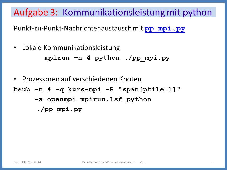 Punkt-zu-Punkt-Nachrichtenaustausch mit pp_mpi.py pp_mpi.py Lokale Kommunikationsleistung mpirun –n 4 python./pp_mpi.py Prozessoren auf verschiedenen Knoten bsub –n 4 –q kurs-mpi -R span[ptile=1] –a openmpi mpirun.lsf python./pp_mpi.py Aufgabe 3: Kommunikationsleistung mit python Parallelrechner-Programmierung mit MPI807.