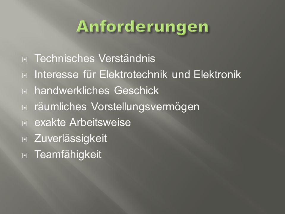  Technisches Verständnis  Interesse für Elektrotechnik und Elektronik  handwerkliches Geschick  räumliches Vorstellungsvermögen  exakte Arbeitsweise  Zuverlässigkeit  Teamfähigkeit