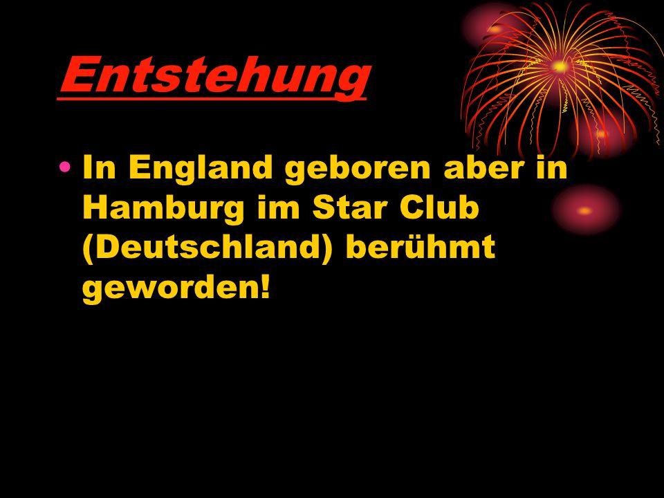 Entstehung In England geboren aber in Hamburg im Star Club (Deutschland) berühmt geworden!