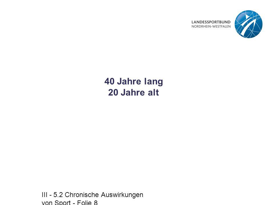 III - 5.2 Chronische Auswirkungen von Sport - Folie 8 40 Jahre lang 20 Jahre alt