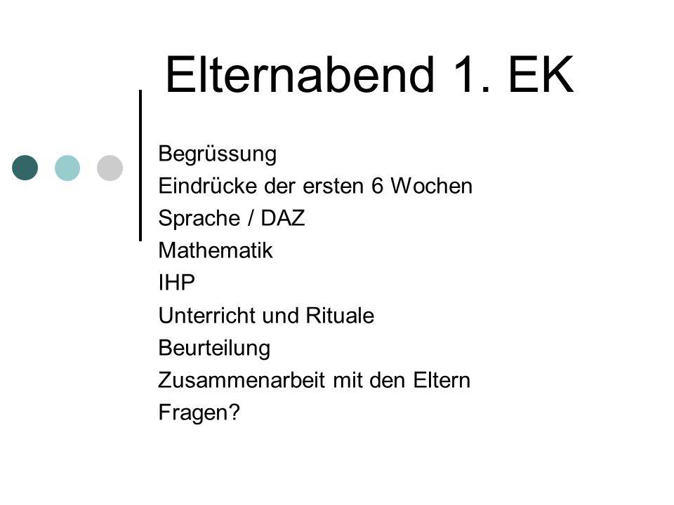 Elternabend 1. EK Begrüssung Eindrücke der ersten 6 Wochen Sprache / DAZ Mathematik IHP Unterricht und Rituale Beurteilung Zusammenarbeit mit den Elte