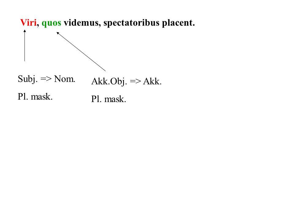 Viri, quos videmus, spectatoribus placent. Subj. => Nom. Pl. mask. Akk.Obj. => Akk. Pl. mask.
