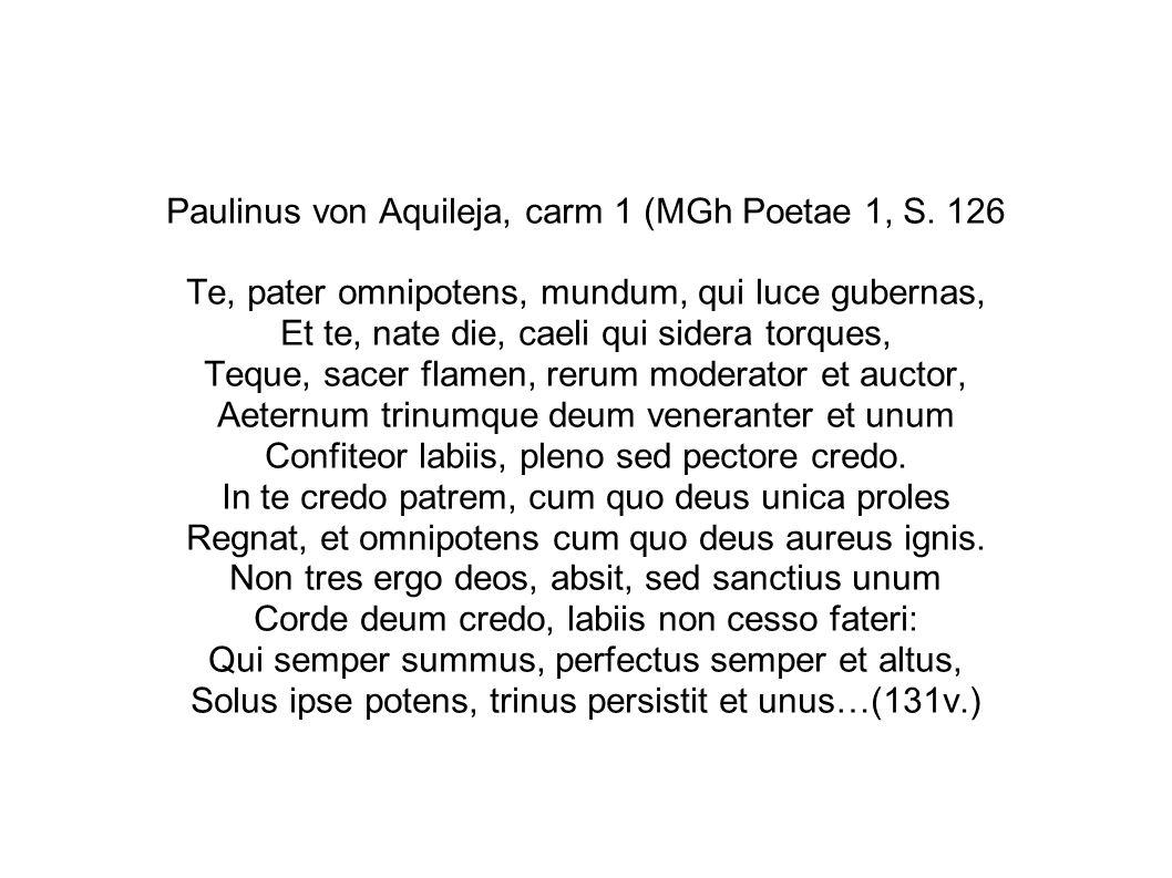 Paulinus von Aquileja, carm 1 (MGh Poetae 1, S. 126 Te, pater omnipotens, mundum, qui luce gubernas, Et te, nate die, caeli qui sidera torques, Teque,