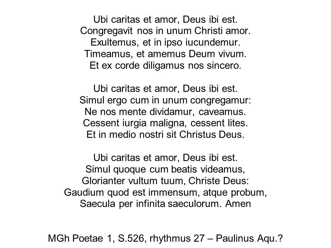 Ubi caritas et amor, Deus ibi est. Congregavit nos in unum Christi amor. Exultemus, et in ipso iucundemur. Timeamus, et amemus Deum vivum. Et ex corde