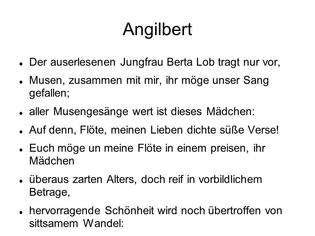 Angilbert Der auserlesenen Jungfrau Berta Lob tragt nur vor, Musen, zusammen mit mir, ihr möge unser Sang gefallen; aller Musengesänge wert ist dieses