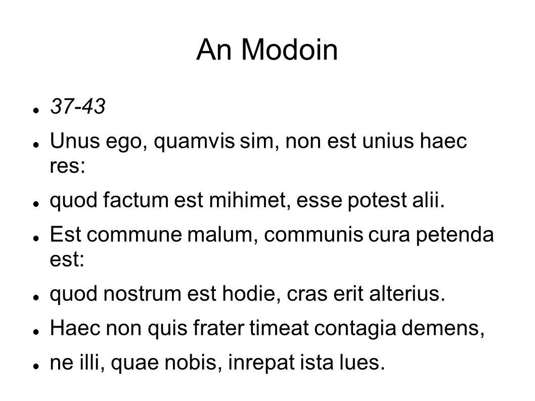 An Modoin 37-43 Unus ego, quamvis sim, non est unius haec res: quod factum est mihimet, esse potest alii. Est commune malum, communis cura petenda est