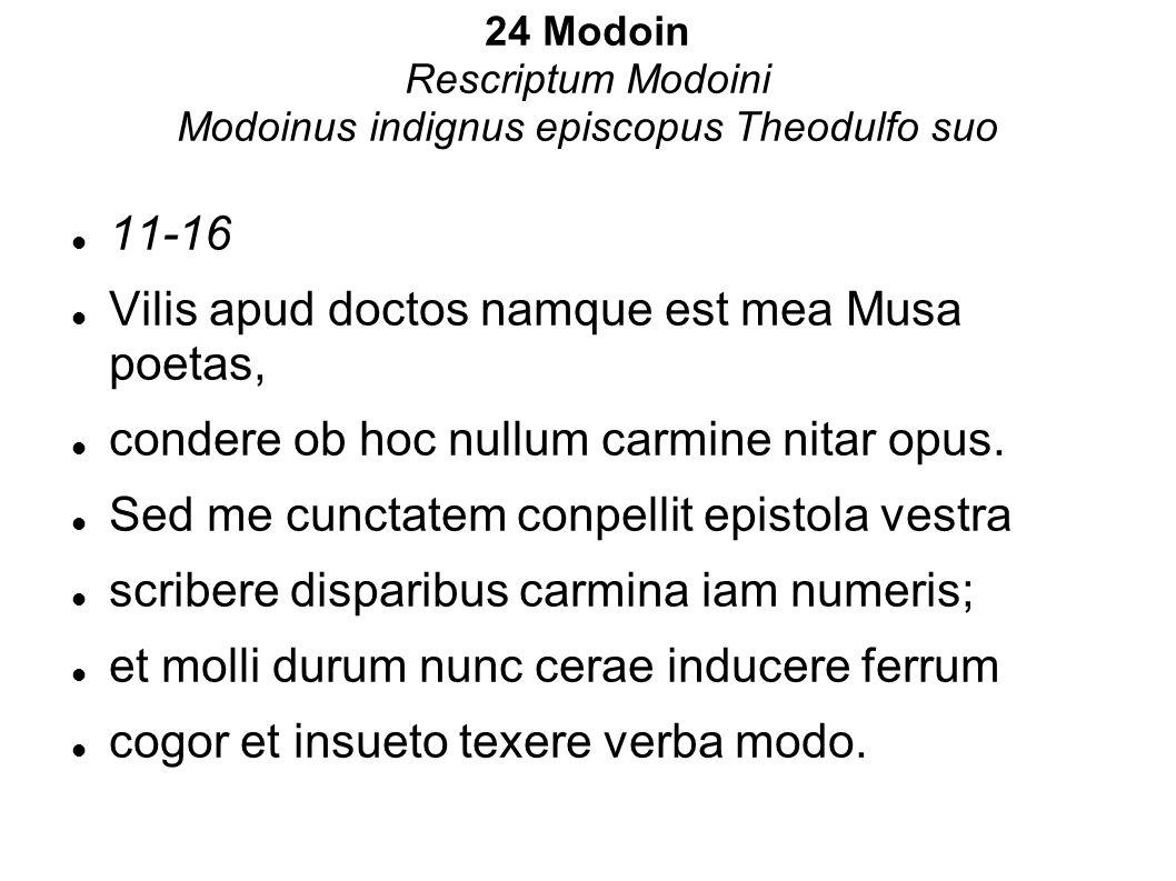 24 Modoin Rescriptum Modoini Modoinus indignus episcopus Theodulfo suo 11-16 Vilis apud doctos namque est mea Musa poetas, condere ob hoc nullum carmi