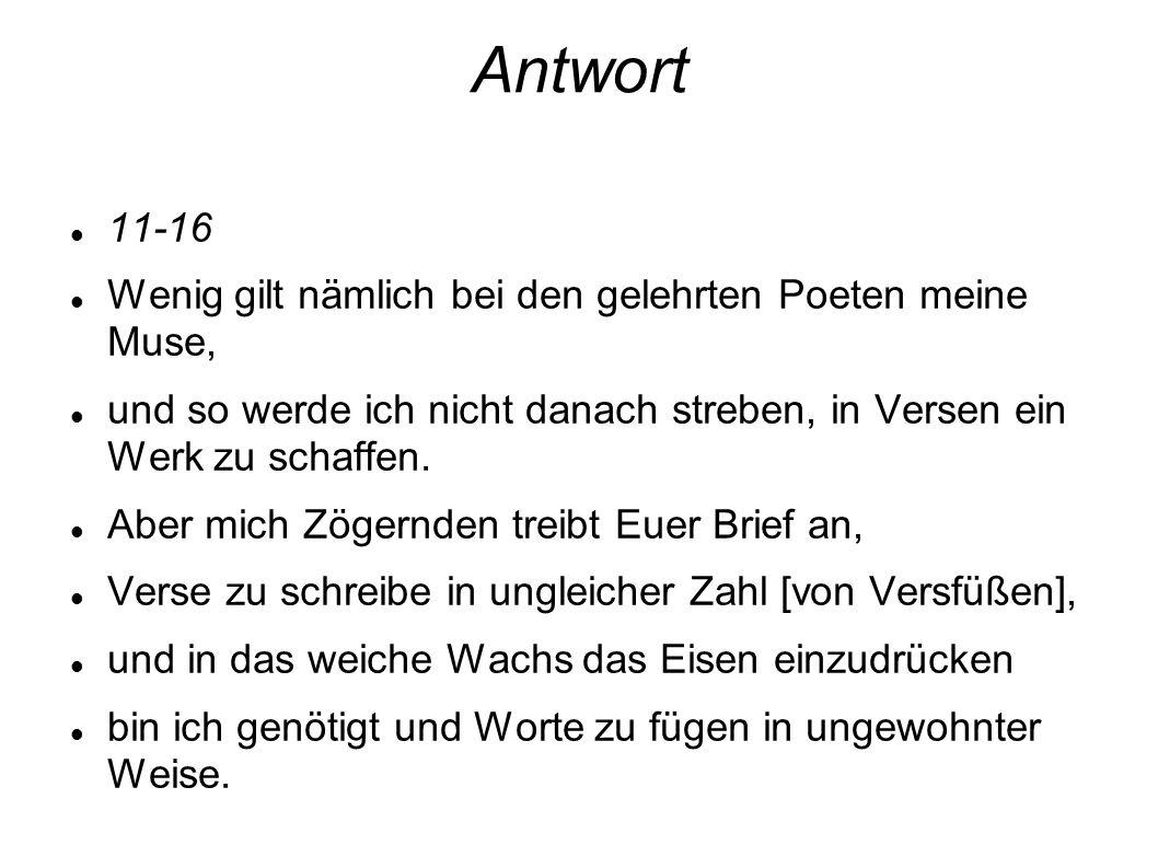 Antwort 11-16 Wenig gilt nämlich bei den gelehrten Poeten meine Muse, und so werde ich nicht danach streben, in Versen ein Werk zu schaffen. Aber mich