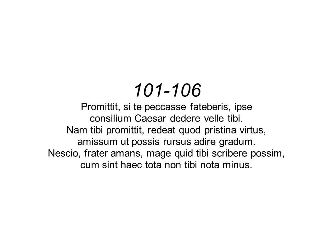 101-106 Promittit, si te peccasse fateberis, ipse consilium Caesar dedere velle tibi. Nam tibi promittit, redeat quod pristina virtus, amissum ut poss
