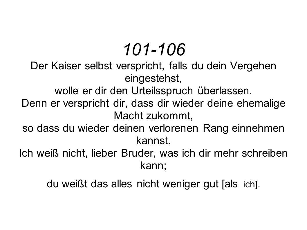 101-106 Der Kaiser selbst verspricht, falls du dein Vergehen eingestehst, wolle er dir den Urteilsspruch überlassen. Denn er verspricht dir, dass dir