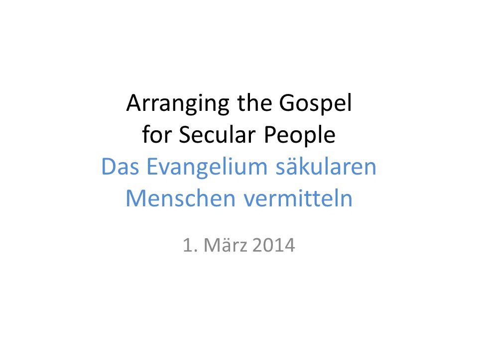 Arranging the Gospel for Secular People Das Evangelium säkularen Menschen vermitteln 1. März 2014