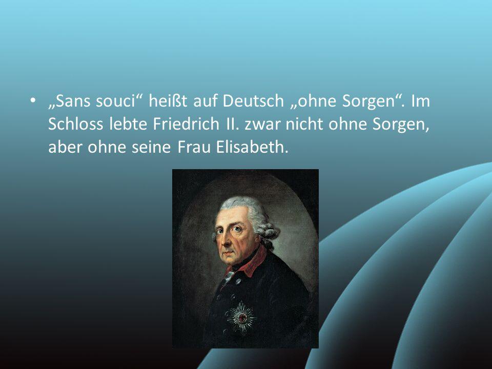 """""""Sans souci"""" heißt auf Deutsch """"ohne Sorgen"""". Im Schloss lebte Friedrich II. zwar nicht ohne Sorgen, aber ohne seine Frau Elisabeth."""