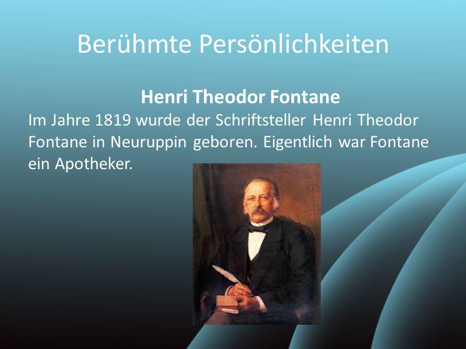 Berühmte Persönlichkeiten Henri Theodor Fontane Im Jahre 1819 wurde der Schriftsteller Henri Theodor Fontane in Neuruppin geboren. Eigentlich war Font