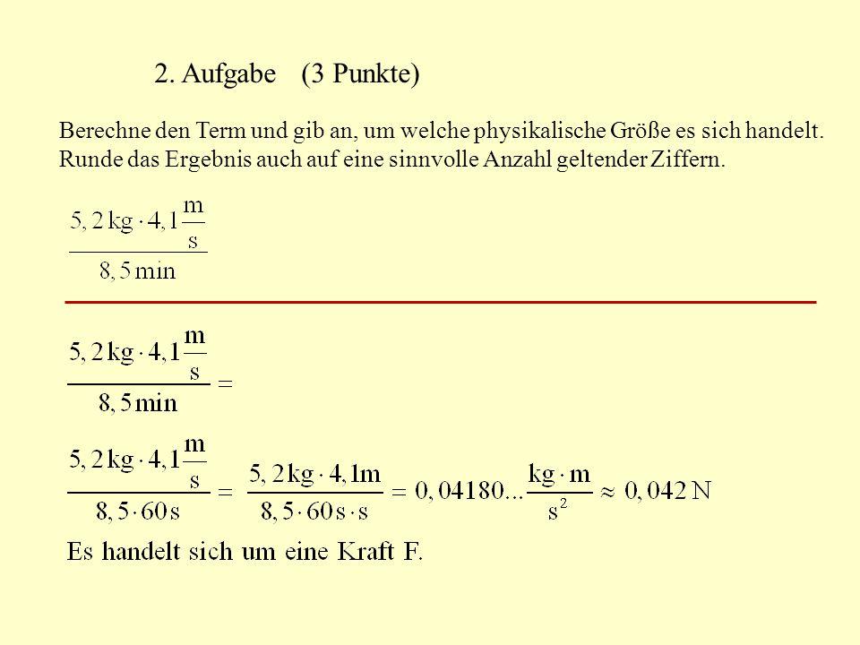 2. Aufgabe (3 Punkte) Berechne den Term und gib an, um welche physikalische Größe es sich handelt. Runde das Ergebnis auch auf eine sinnvolle Anzahl g
