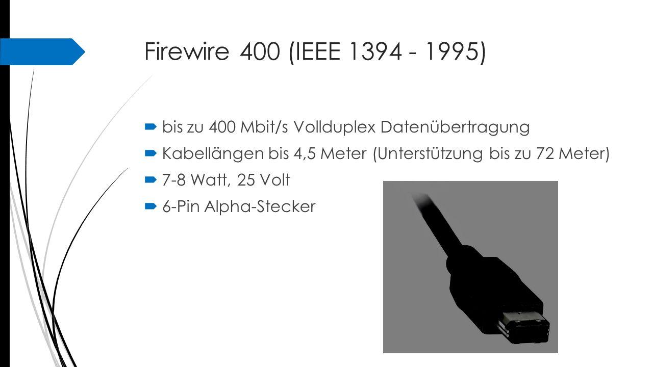 Firewire 400 (IEEE 1394 - 1995)  bis zu 400 Mbit/s Vollduplex Datenübertragung  Kabellängen bis 4,5 Meter (Unterstützung bis zu 72 Meter)  7-8 Watt