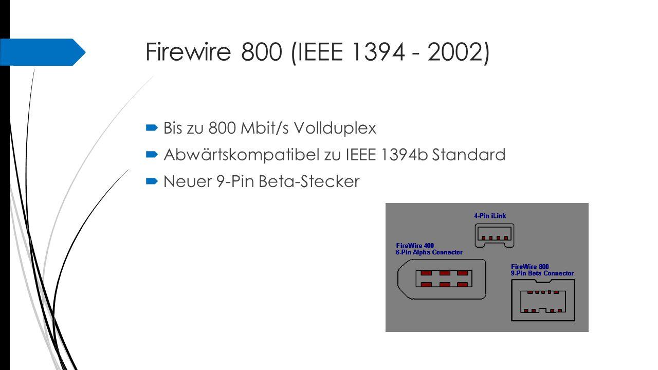 Firewire 800 (IEEE 1394 - 2002)  Bis zu 800 Mbit/s Vollduplex  Abwärtskompatibel zu IEEE 1394b Standard  Neuer 9-Pin Beta-Stecker
