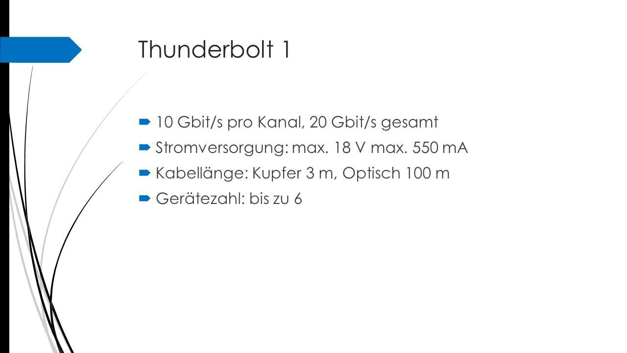 Thunderbolt 1  10 Gbit/s pro Kanal, 20 Gbit/s gesamt  Stromversorgung: max. 18 V max. 550 mA  Kabellänge: Kupfer 3 m, Optisch 100 m  Gerätezahl: b