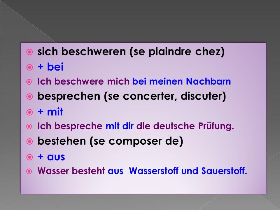  sich beschweren (se plaindre chez)  + bei  Ich beschwere mich bei meinen Nachbarn  besprechen (se concerter, discuter)  + mit  Ich bespreche mit dir die deutsche Prüfung.
