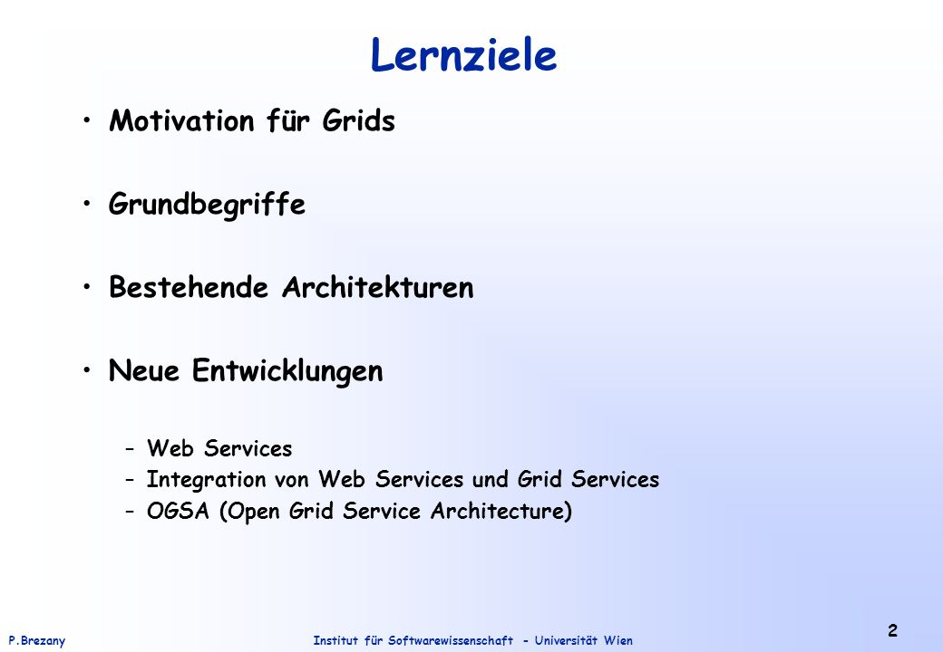 Institut für Softwarewissenschaft - Universität WienP.Brezany 2 Lernziele Motivation für Grids Grundbegriffe Bestehende Architekturen Neue Entwicklungen –Web Services –Integration von Web Services und Grid Services –OGSA (Open Grid Service Architecture)