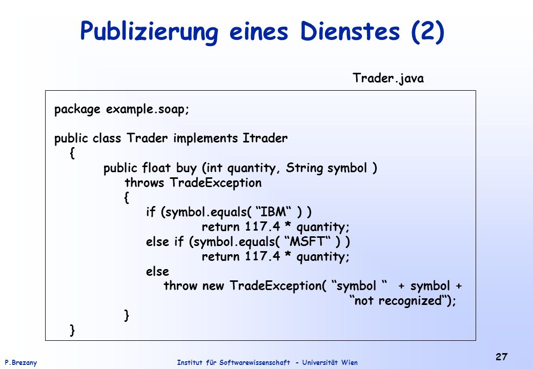 Institut für Softwarewissenschaft - Universität WienP.Brezany 27 Publizierung eines Dienstes (2) package example.soap; public class Trader implements Itrader { public float buy (int quantity, String symbol ) throws TradeException { if (symbol.equals( IBM ) ) return 117.4 * quantity; else if (symbol.equals( MSFT ) ) return 117.4 * quantity; else throw new TradeException( symbol + symbol + not recognized ); } Trader.java