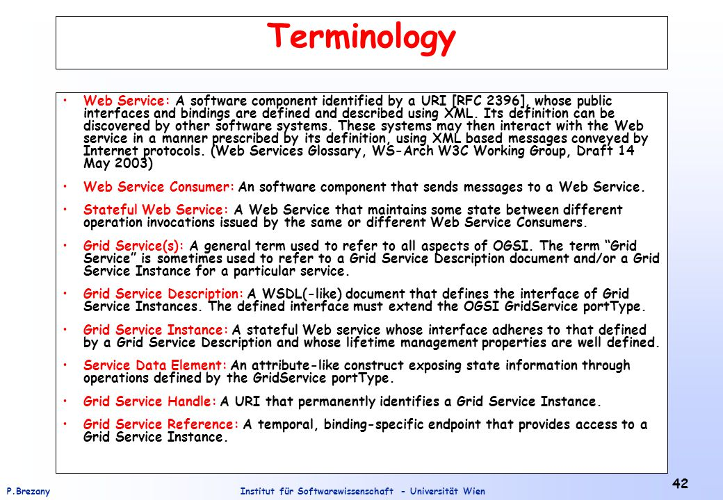 Institut für Softwarewissenschaft - Universität WienP.Brezany 42 Terminology Web Service: A software component identified by a URI [RFC 2396], whose public interfaces and bindings are defined and described using XML.