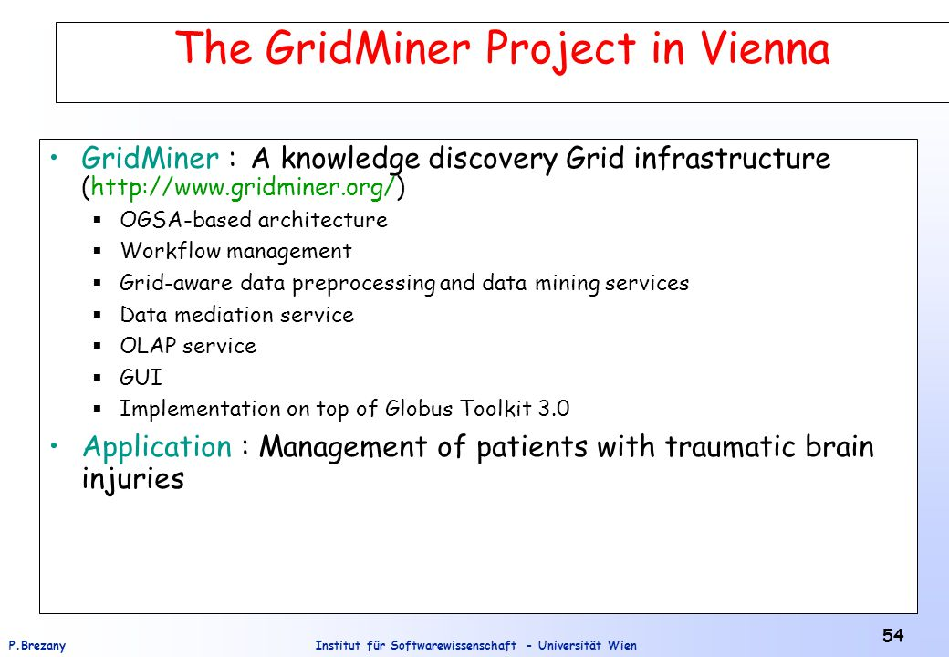 Institut für Softwarewissenschaft - Universität WienP.Brezany 54 The GridMiner Project in Vienna GridMiner : A knowledge discovery Grid infrastructure (http://www.gridminer.org/)  OGSA-based architecture  Workflow management  Grid-aware data preprocessing and data mining services  Data mediation service  OLAP service  GUI  Implementation on top of Globus Toolkit 3.0 Application : Management of patients with traumatic brain injuries