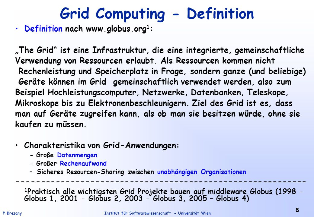 "Institut für Softwarewissenschaft - Universität WienP.Brezany 8 Grid Computing - Definition Definition nach www.globus.org 1 : ""The Grid ist eine Infrastruktur, die eine integrierte, gemeinschaftliche Verwendung von Ressourcen erlaubt."