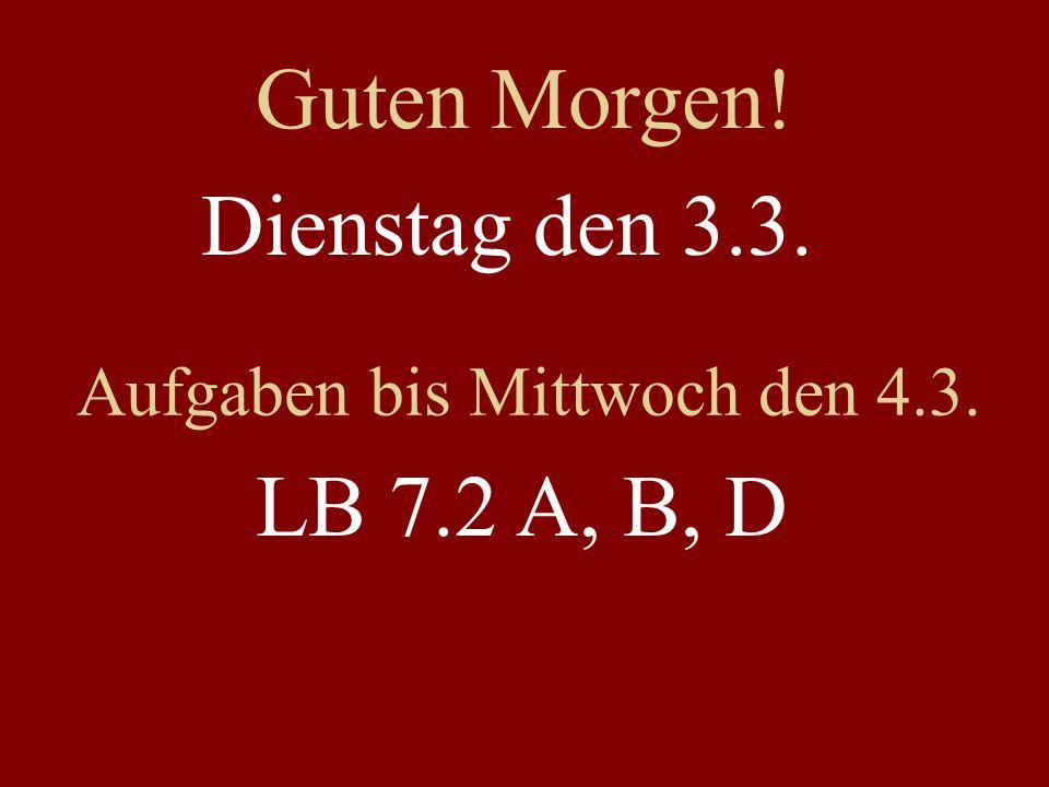 Dienstag den 3.3. Aufgaben bis Mittwoch den 4.3. LB 7.2 A, B, D Guten Morgen!