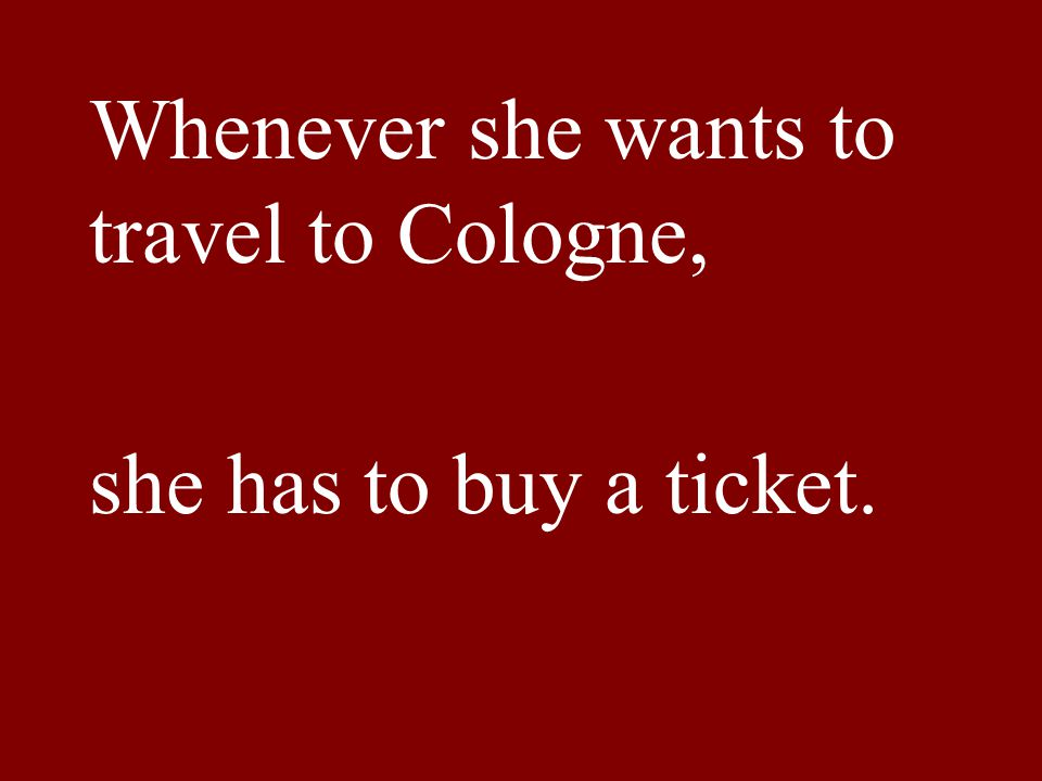 Whenever she wants to travel to Cologne, she has to buy a ticket.