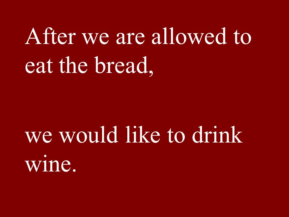 After we are allowed to eat the bread, we would like to drink wine.