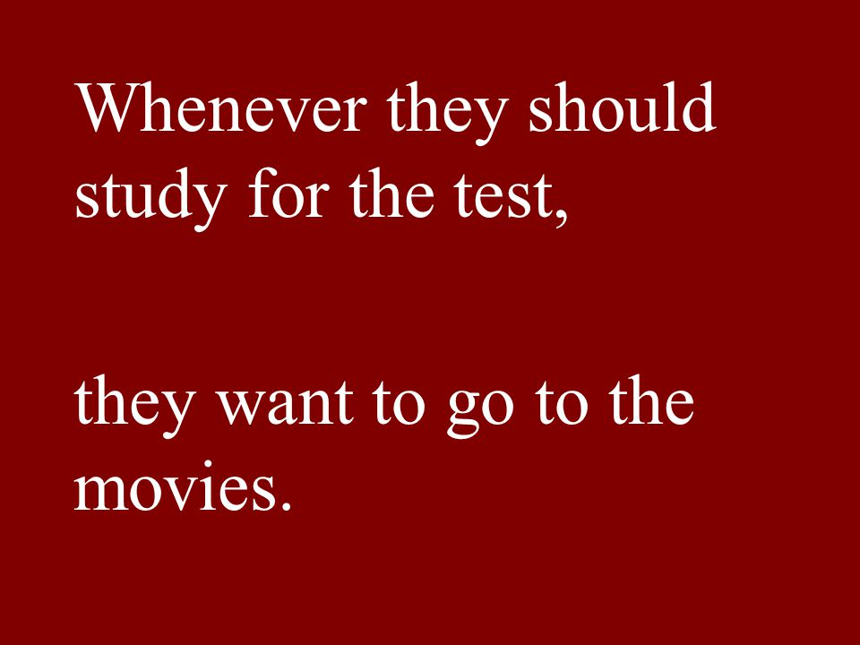 Whenever they should study for the test, they want to go to the movies.