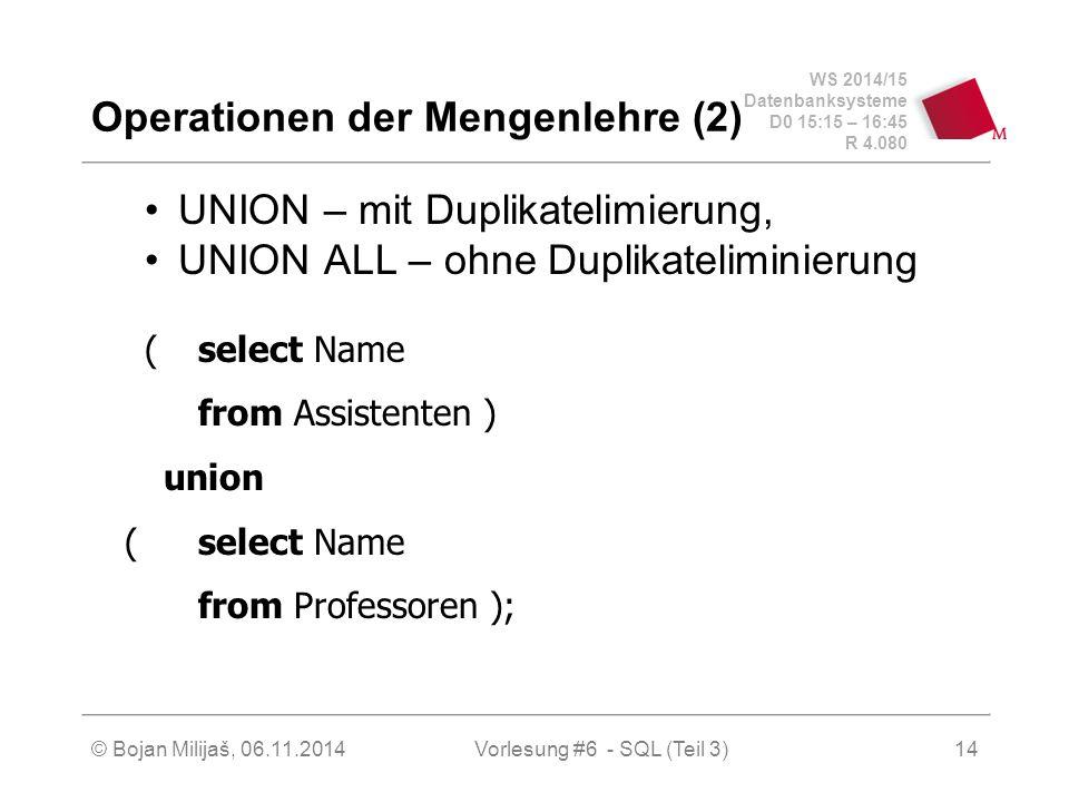 WS 2014/15 Datenbanksysteme D0 15:15 – 16:45 R 4.080 © Bojan Milijaš, 06.11.2014Vorlesung #6 - SQL (Teil 3) Operationen der Mengenlehre (2) UNION – mit Duplikatelimierung, UNION ALL – ohne Duplikateliminierung (select Name from Assistenten ) union (select Name from Professoren ); 14