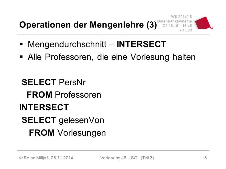 WS 2014/15 Datenbanksysteme D0 15:15 – 16:45 R 4.080 © Bojan Milijaš, 06.11.2014Vorlesung #6 - SQL (Teil 3) Operationen der Mengenlehre (3)  Mengendurchschnitt – INTERSECT  Alle Professoren, die eine Vorlesung halten SELECT PersNr FROM Professoren INTERSECT SELECT gelesenVon FROM Vorlesungen 15