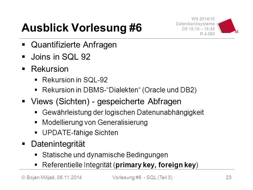 WS 2014/15 Datenbanksysteme D0 15:15 – 16:45 R 4.080 © Bojan Milijaš, 06.11.2014Vorlesung #6 - SQL (Teil 3) Ausblick Vorlesung #6  Quantifizierte Anfragen  Joins in SQL 92  Rekursion  Rekursion in SQL-92  Rekursion in DBMS- Dialekten (Oracle und DB2)  Views (Sichten) - gespeicherte Abfragen  Gewährleistung der logischen Datenunabhängigkeit  Modellierung von Generalisierung  UPDATE-fähige Sichten  Datenintegrität  Statische und dynamische Bedingungen  Referentielle Integrität (primary key, foreign key) 23