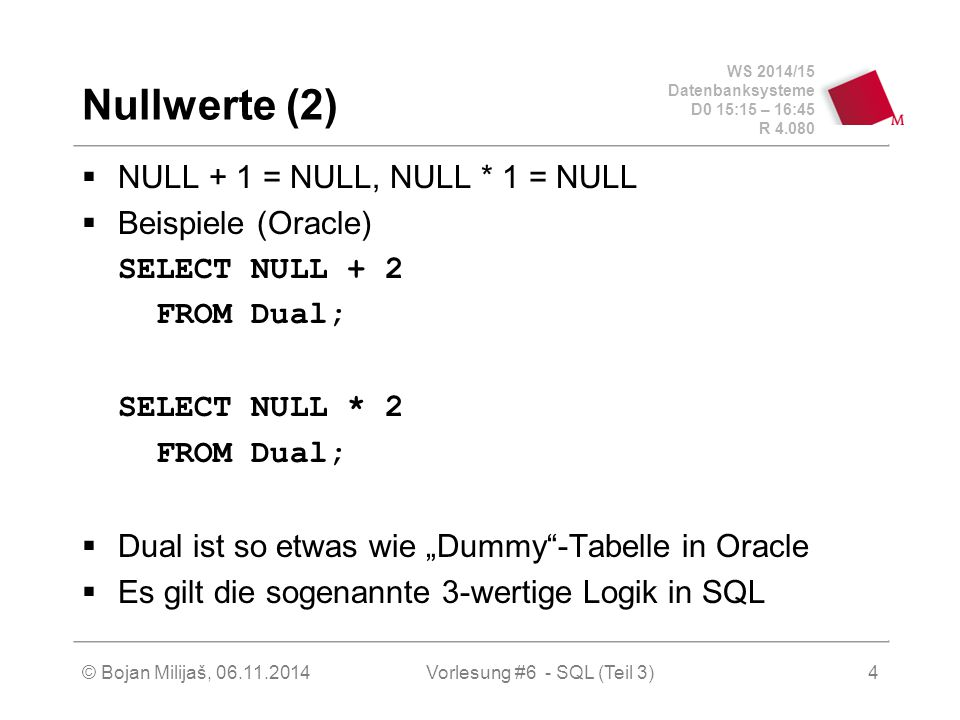 "WS 2014/15 Datenbanksysteme D0 15:15 – 16:45 R 4.080 © Bojan Milijaš, 06.11.2014Vorlesung #6 - SQL (Teil 3) Nullwerte (2)  NULL + 1 = NULL, NULL * 1 = NULL  Beispiele (Oracle) SELECT NULL + 2 FROM Dual; SELECT NULL * 2 FROM Dual;  Dual ist so etwas wie ""Dummy -Tabelle in Oracle  Es gilt die sogenannte 3-wertige Logik in SQL 4"