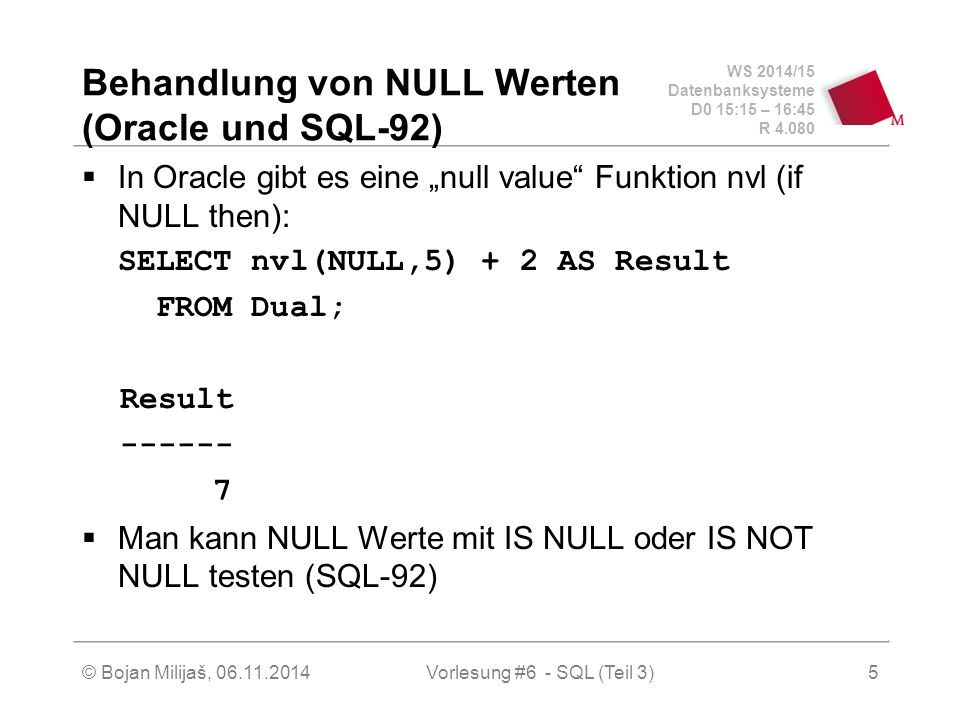 """WS 2014/15 Datenbanksysteme D0 15:15 – 16:45 R 4.080 © Bojan Milijaš, 06.11.2014Vorlesung #6 - SQL (Teil 3) Behandlung von NULL Werten (Oracle und SQL-92)  In Oracle gibt es eine """"null value Funktion nvl (if NULL then): SELECT nvl(NULL,5) + 2 AS Result FROM Dual; Result ------ 7  Man kann NULL Werte mit IS NULL oder IS NOT NULL testen (SQL-92) 5"""