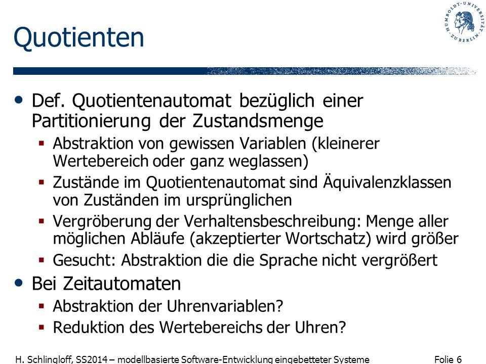Folie 6 H. Schlingloff, SS2014 – modellbasierte Software-Entwicklung eingebetteter Systeme Quotienten Def. Quotientenautomat bezüglich einer Partition