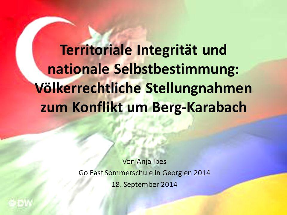 Territoriale Integrität und nationale Selbstbestimmung: Völkerrechtliche Stellungnahmen zum Konflikt um Berg-Karabach Von Anja Ibes Go East Sommerschule in Georgien 2014 18.