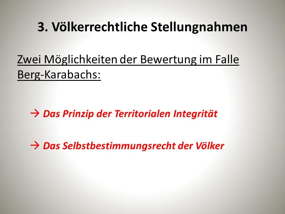 3. Völkerrechtliche Stellungnahmen Zwei Möglichkeiten der Bewertung im Falle Berg-Karabachs:  Das Prinzip der Territorialen Integrität  Das Selbstbe