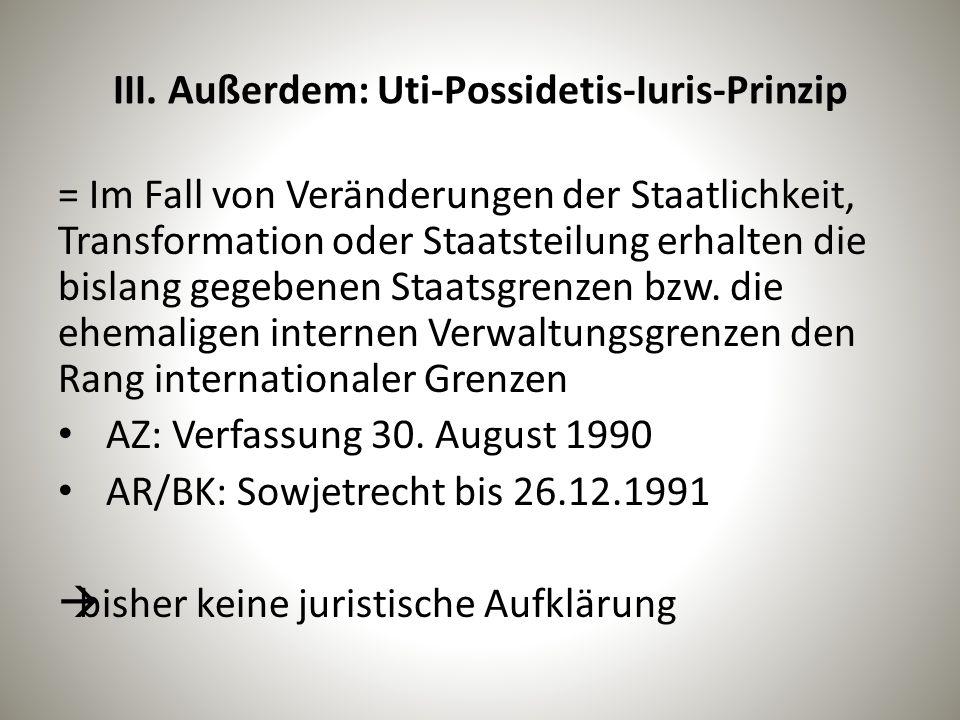 III. Außerdem: Uti-Possidetis-Iuris-Prinzip = Im Fall von Veränderungen der Staatlichkeit, Transformation oder Staatsteilung erhalten die bislang gege