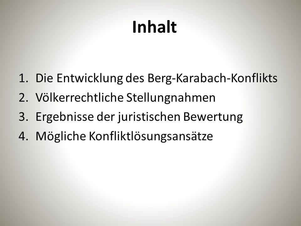 Inhalt 1.Die Entwicklung des Berg-Karabach-Konflikts 2.Völkerrechtliche Stellungnahmen 3.Ergebnisse der juristischen Bewertung 4.Mögliche Konfliktlösu