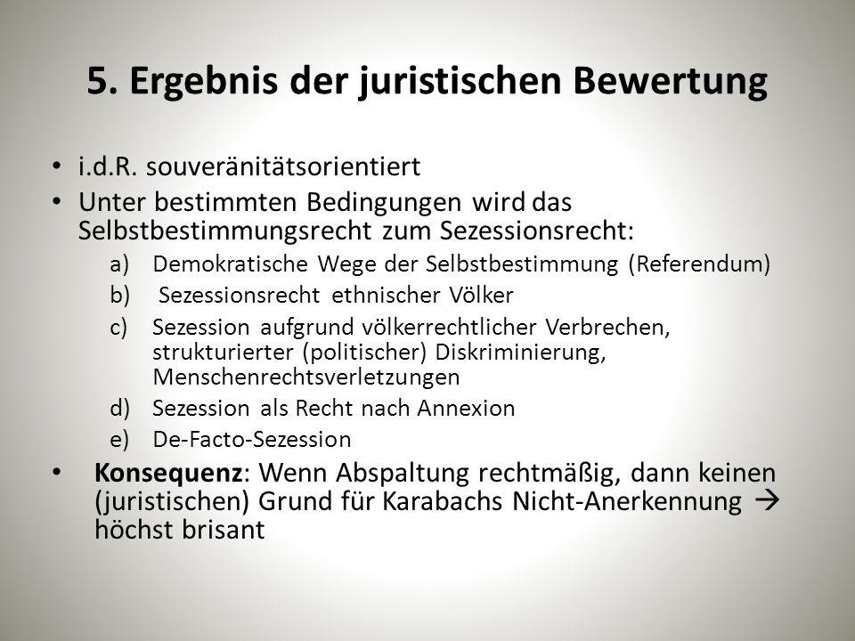5. Ergebnis der juristischen Bewertung i.d.R. souveränitätsorientiert Unter bestimmten Bedingungen wird das Selbstbestimmungsrecht zum Sezessionsrecht