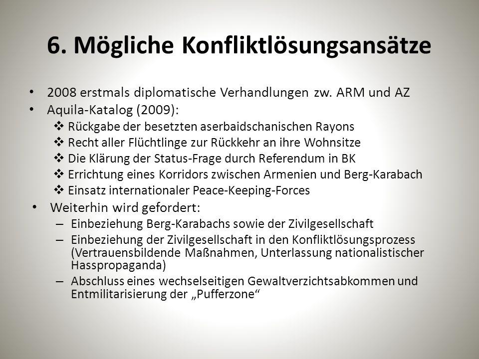 6. Mögliche Konfliktlösungsansätze 2008 erstmals diplomatische Verhandlungen zw. ARM und AZ Aquila-Katalog (2009):  Rückgabe der besetzten aserbaidsc