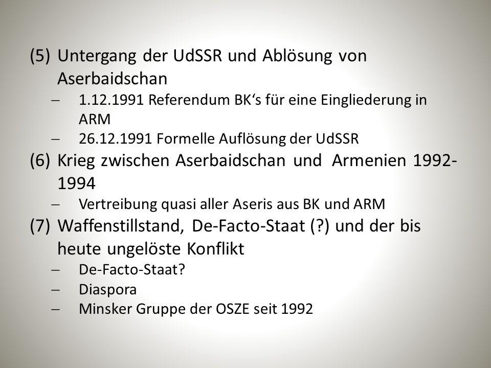 (5)Untergang der UdSSR und Ablösung von Aserbaidschan  1.12.1991 Referendum BK's für eine Eingliederung in ARM  26.12.1991 Formelle Auflösung der UdSSR (6)Krieg zwischen Aserbaidschan und Armenien 1992- 1994  Vertreibung quasi aller Aseris aus BK und ARM (7)Waffenstillstand, De-Facto-Staat (?) und der bis heute ungelöste Konflikt  De-Facto-Staat.