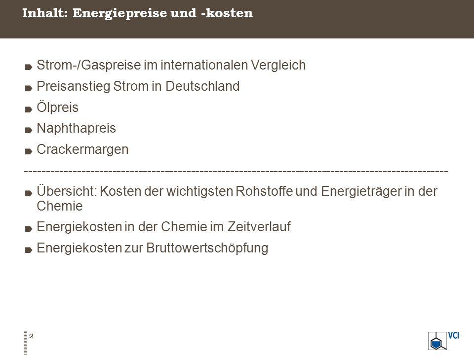 Inhalt: Energiepreise und -kosten Strom-/Gaspreise im internationalen Vergleich Preisanstieg Strom in Deutschland Ölpreis Naphthapreis Crackermargen ------------------------------------------------------------------------------------------------- Übersicht: Kosten der wichtigsten Rohstoffe und Energieträger in der Chemie Energiekosten in der Chemie im Zeitverlauf Energiekosten zur Bruttowertschöpfung 2